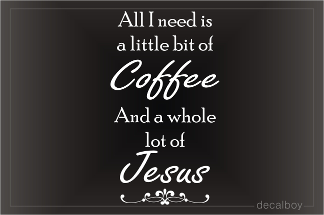 All I Need Is Coffee And Jesus Decal