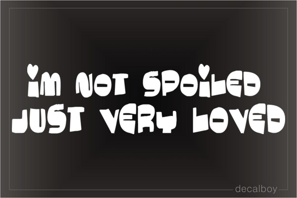 Im Not Spoiled Just Loved Car Decal