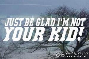 Just Be Glad Im Not Your Kid Car Decal